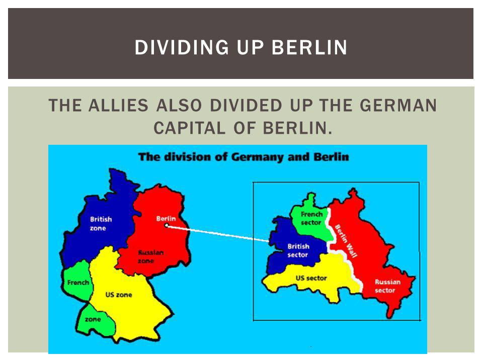 THE ALLIES ALSO DIVIDED UP THE GERMAN CAPITAL OF BERLIN.