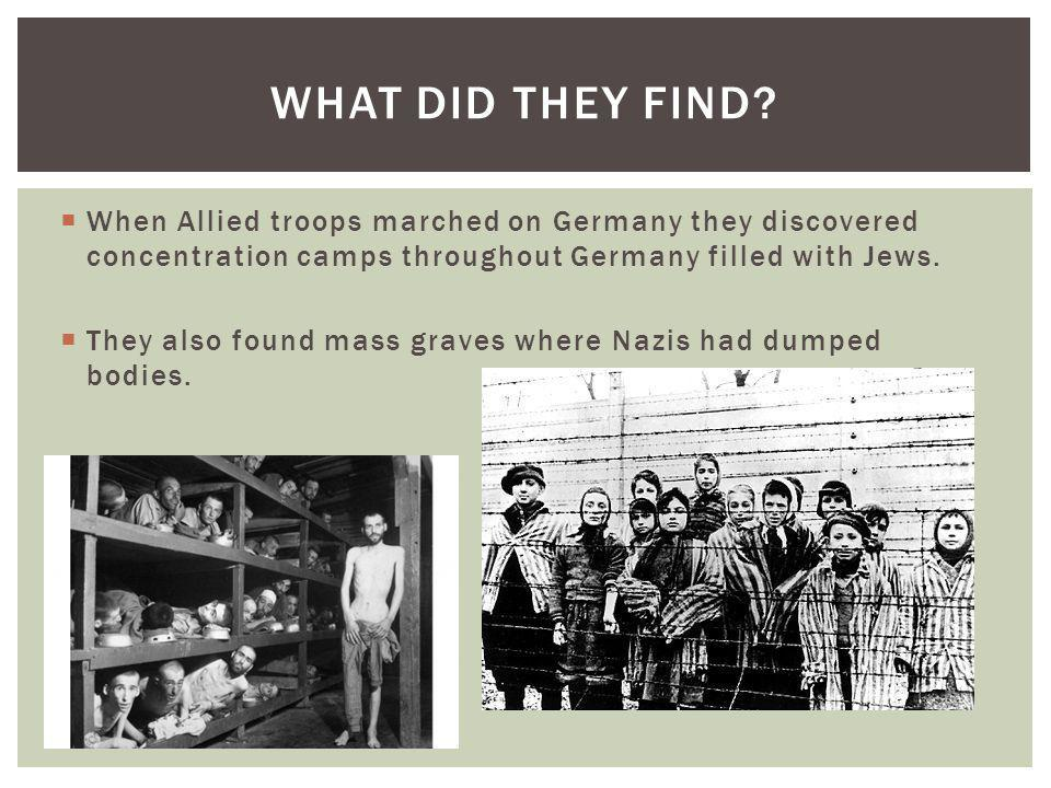What did they find When Allied troops marched on Germany they discovered concentration camps throughout Germany filled with Jews.