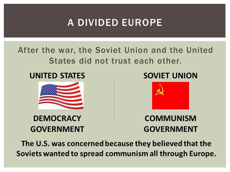A Divided Europe After the war, the Soviet Union and the United States did not trust each other. UNITED STATES.