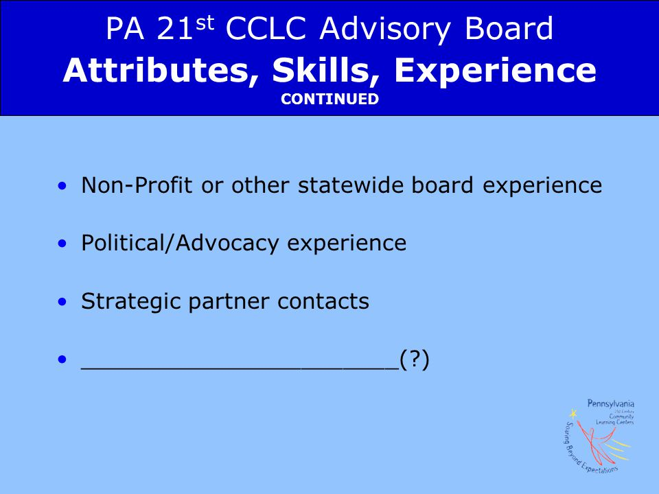 PA 21st CCLC Advisory Board Attributes, Skills, Experience CONTINUED