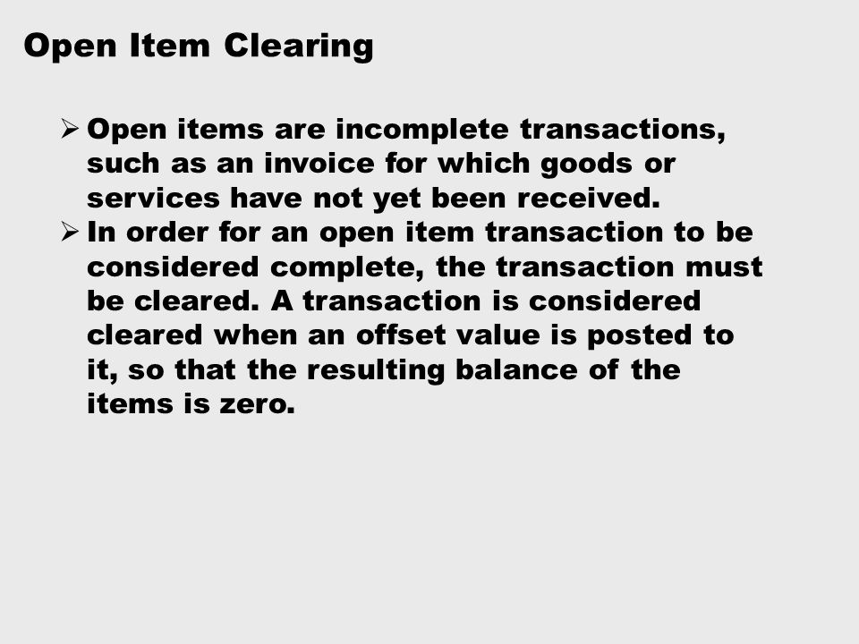 Open Item Clearing Open items are incomplete transactions, such as an invoice for which goods or services have not yet been received.