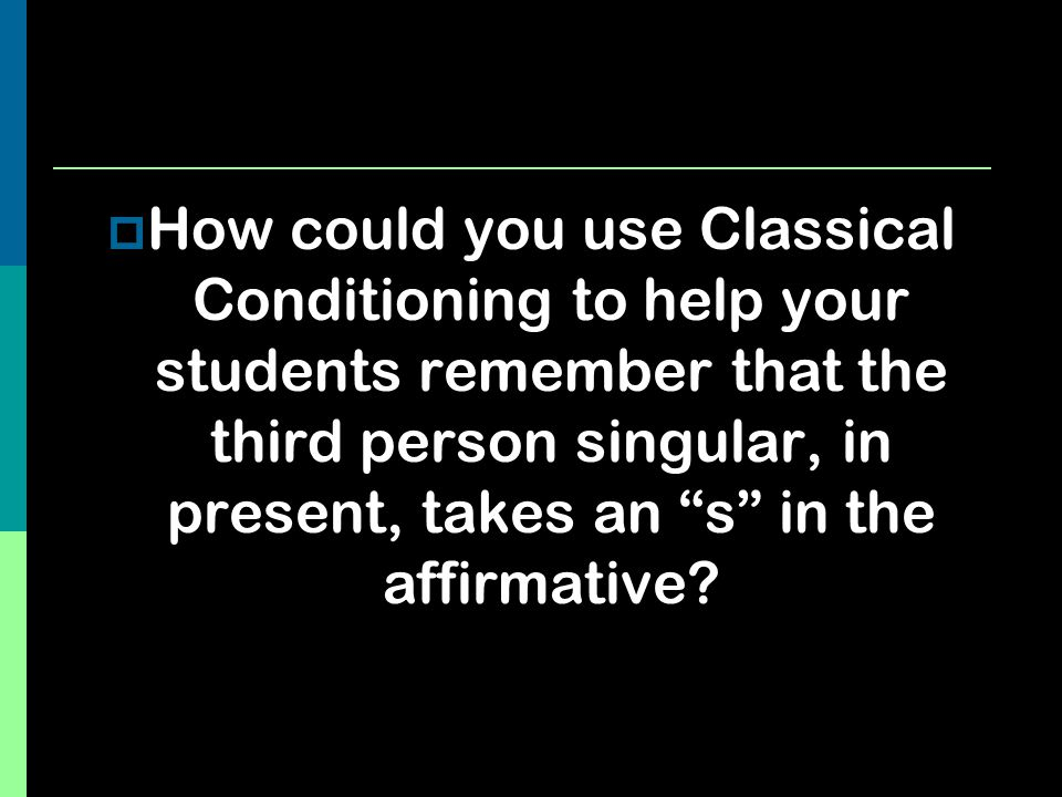 How could you use Classical Conditioning to help your students remember that the third person singular, in present, takes an s in the affirmative