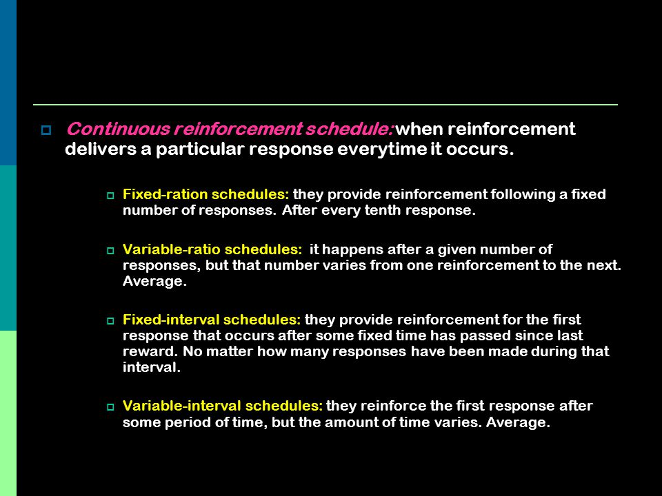 Continuous reinforcement schedule: when reinforcement delivers a particular response everytime it occurs.