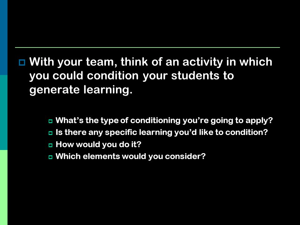 With your team, think of an activity in which you could condition your students to generate learning.