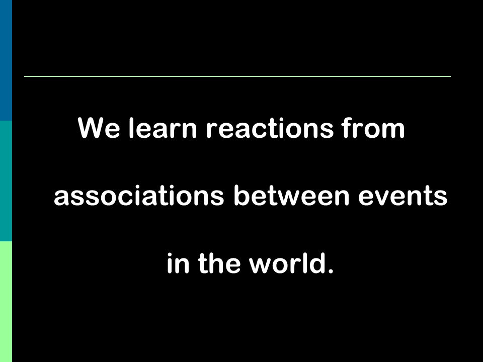 We learn reactions from associations between events in the world.