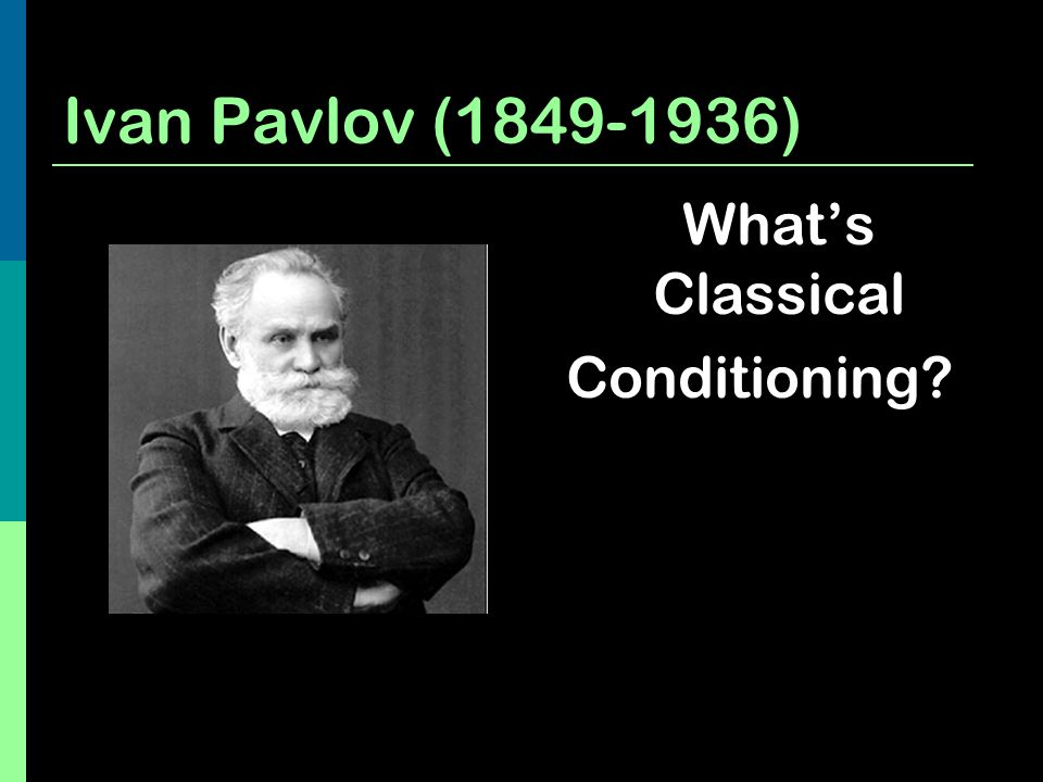 Ivan Pavlov (1849-1936) What's Classical Conditioning