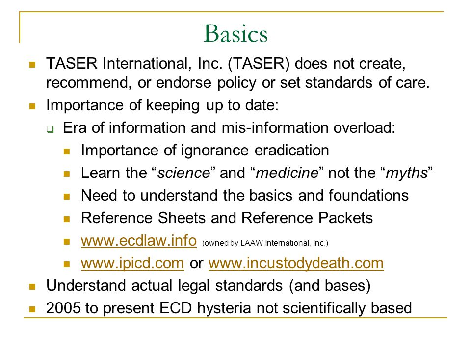 Basics TASER International, Inc. (TASER) does not create, recommend, or endorse policy or set standards of care.