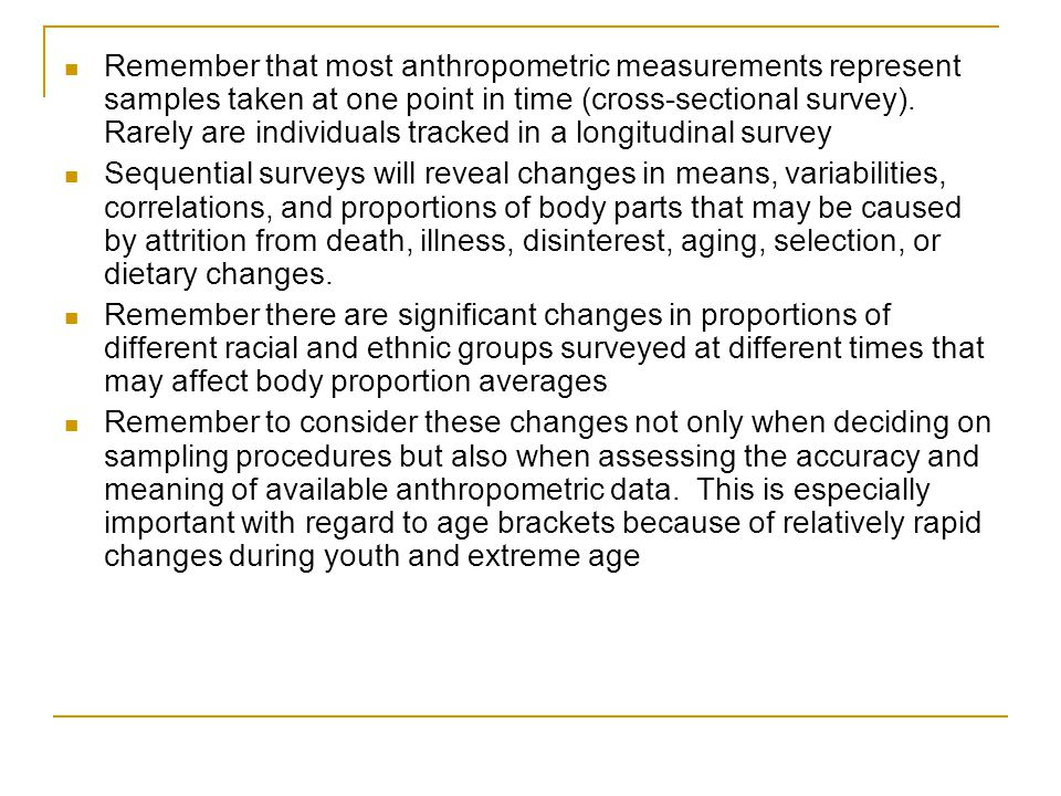 Remember that most anthropometric measurements represent samples taken at one point in time (cross-sectional survey). Rarely are individuals tracked in a longitudinal survey