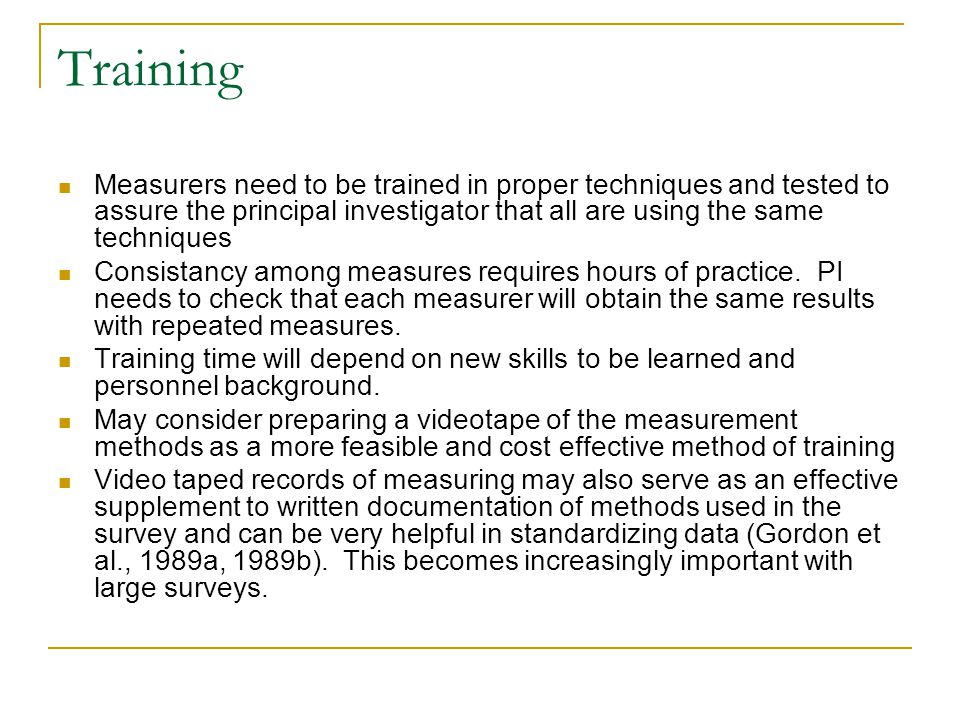 Training Measurers need to be trained in proper techniques and tested to assure the principal investigator that all are using the same techniques.