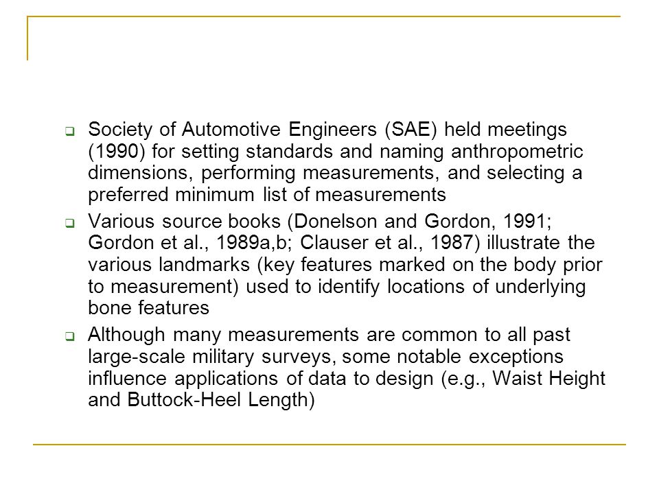 Society of Automotive Engineers (SAE) held meetings (1990) for setting standards and naming anthropometric dimensions, performing measurements, and selecting a preferred minimum list of measurements