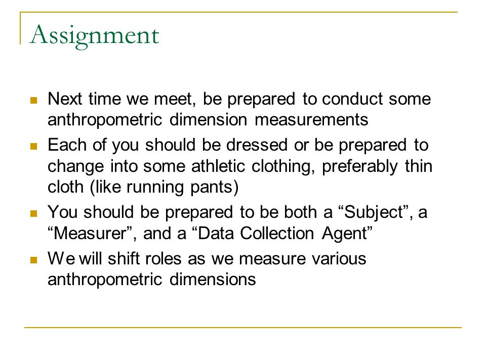 Assignment Next time we meet, be prepared to conduct some anthropometric dimension measurements.