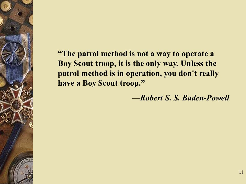 The patrol method is not a way to operate a Boy Scout troop, it is the only way. Unless the patrol method is in operation, you don t really have a Boy Scout troop.