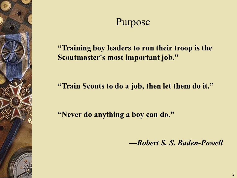 Purpose Training boy leaders to run their troop is the Scoutmaster s most important job. Train Scouts to do a job, then let them do it.