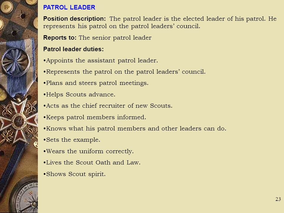PATROL LEADER Position description: The patrol leader is the elected leader of his patrol. He represents his patrol on the patrol leaders' council.
