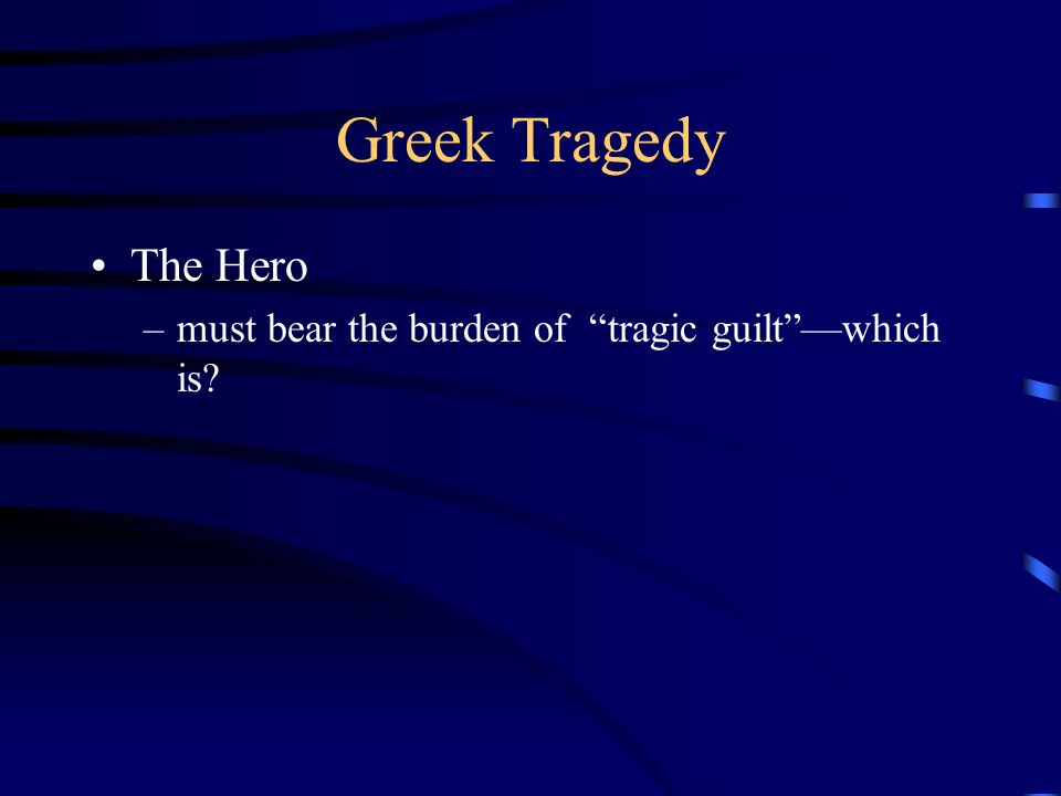 Greek Tragedy The Hero must bear the burden of tragic guilt —which is
