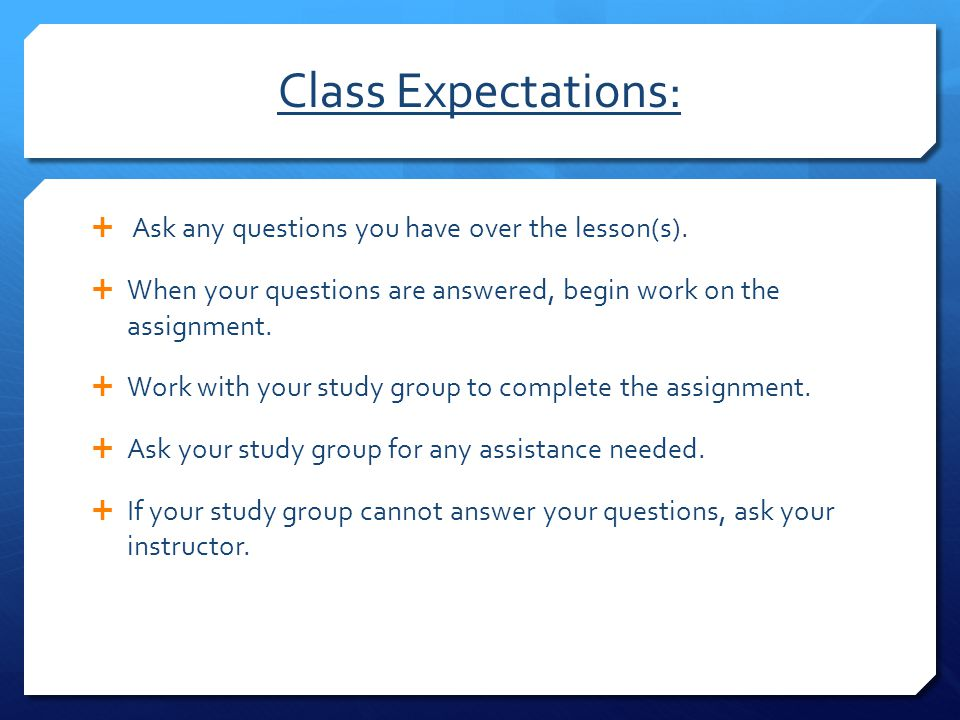 Class Expectations: Ask any questions you have over the lesson(s).