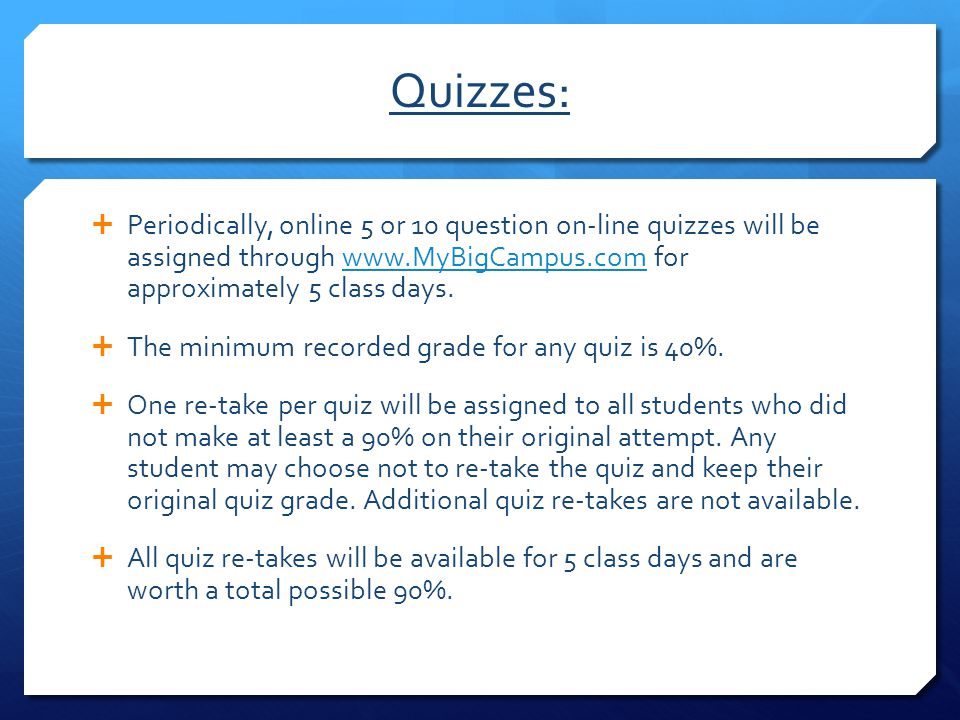 Quizzes: Periodically, online 5 or 10 question on-line quizzes will be assigned through www.MyBigCampus.com for approximately 5 class days.