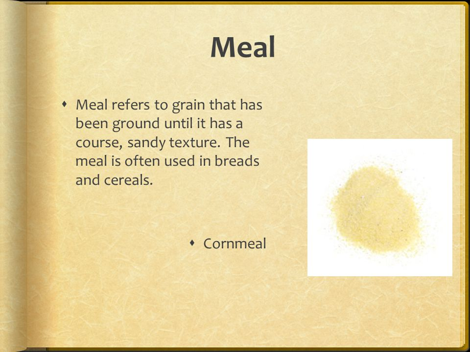 Meal Meal refers to grain that has been ground until it has a course, sandy texture. The meal is often used in breads and cereals.