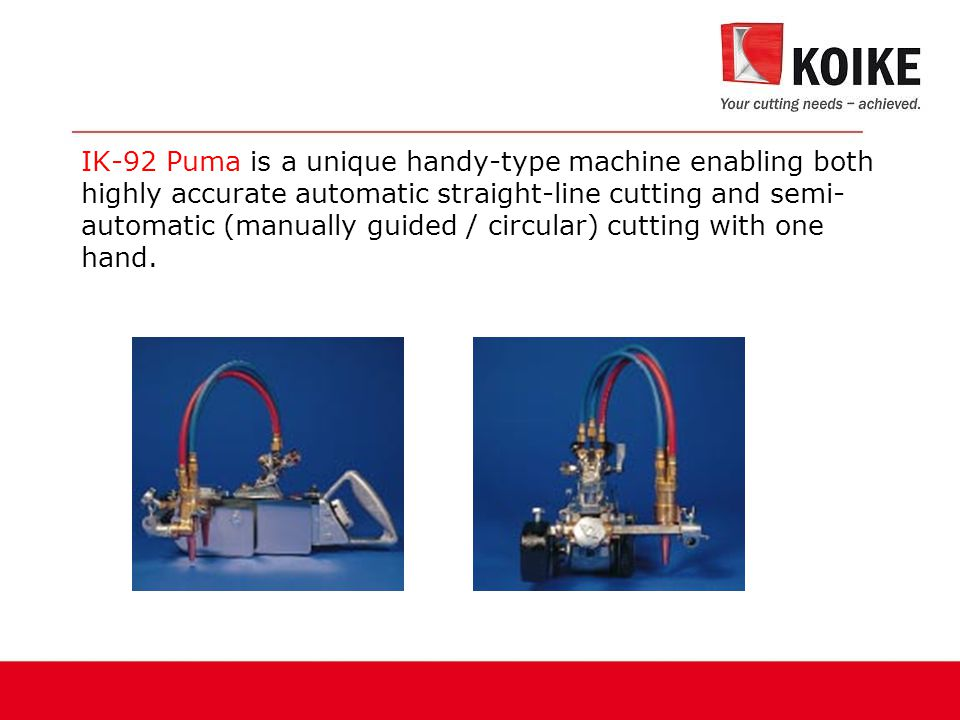IK-92 Puma is a unique handy-type machine enabling both highly accurate automatic straight-line cutting and semi-automatic (manually guided / circular) cutting with one hand.