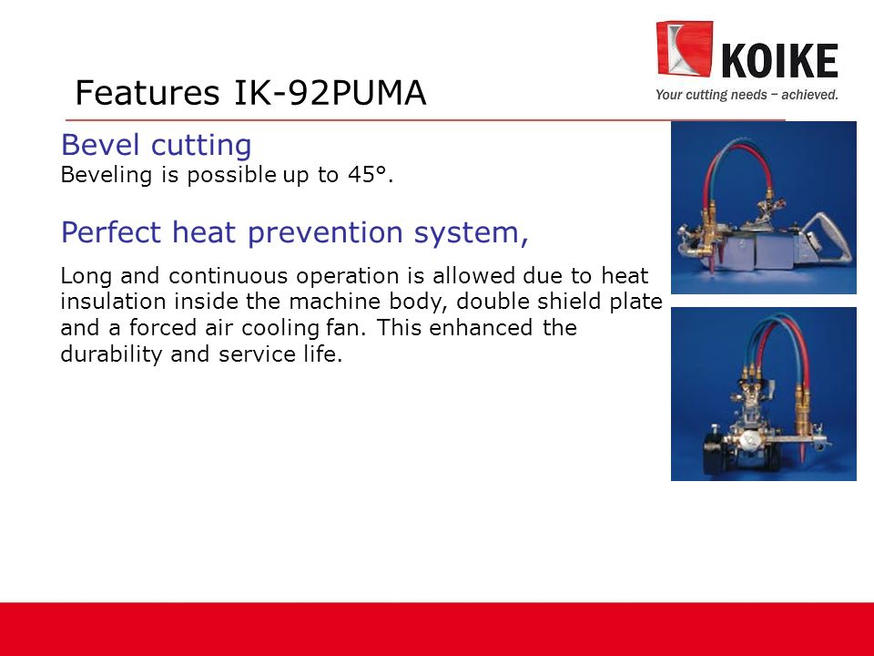 Features IK-92PUMA Bevel cutting Perfect heat prevention system,