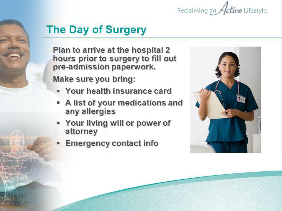 The Day of Surgery Plan to arrive at the hospital 2 hours prior to surgery to fill out pre-admission paperwork.