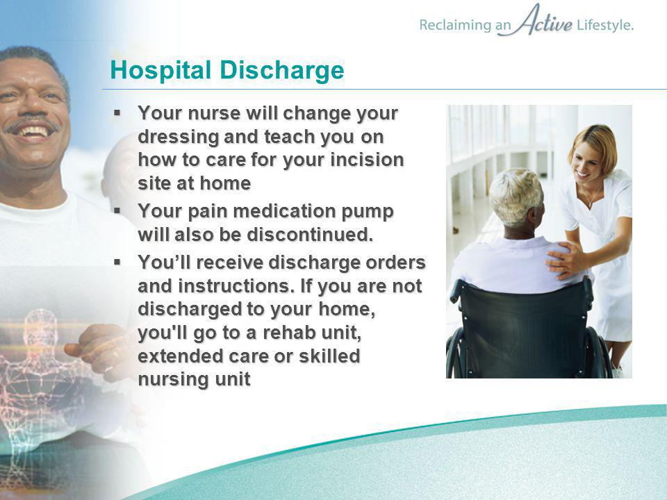 Hospital Discharge Your nurse will change your dressing and teach you on how to care for your incision site at home.