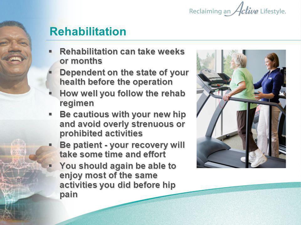 Rehabilitation Rehabilitation can take weeks or months