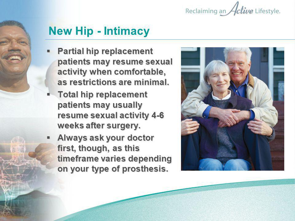 New Hip - Intimacy Partial hip replacement patients may resume sexual activity when comfortable, as restrictions are minimal.