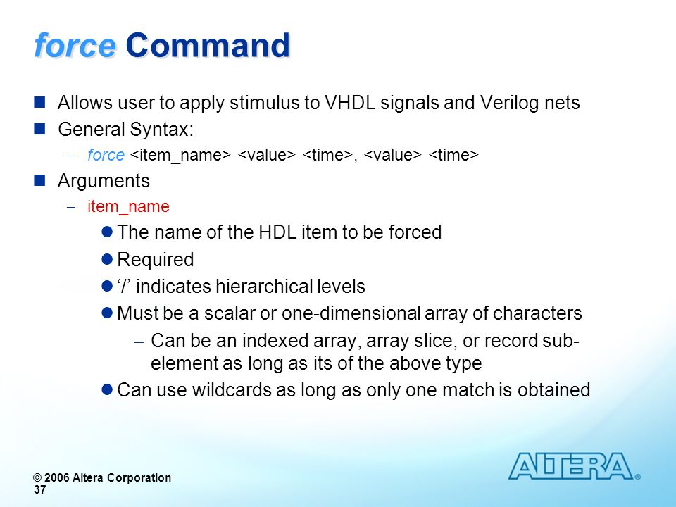 force Command Allows user to apply stimulus to VHDL signals and Verilog nets. General Syntax: force <item_name> <value> <time>, <value> <time>
