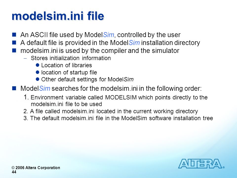 modelsim.ini file An ASCII file used by ModelSim, controlled by the user. A default file is provided in the ModelSim installation directory.