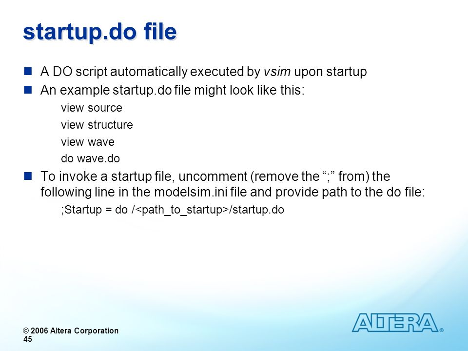 startup.do file A DO script automatically executed by vsim upon startup. An example startup.do file might look like this: