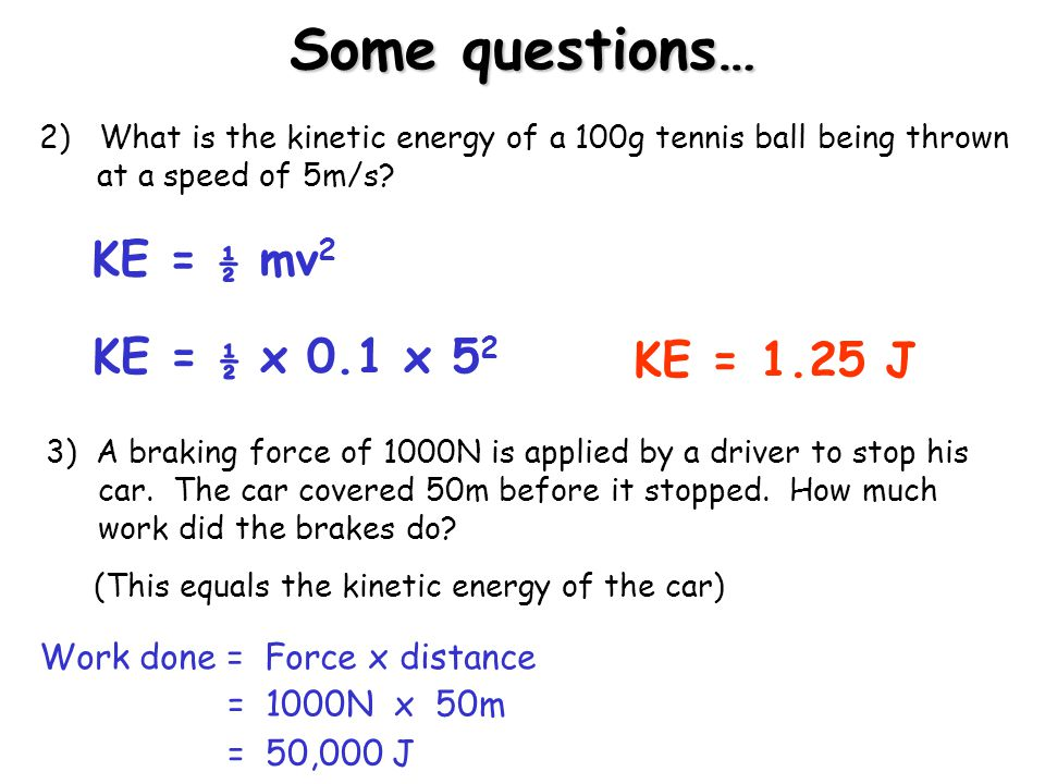 Some questions… KE = ½ mv2 KE = ½ x 0.1 x 52 KE = 1.25 J