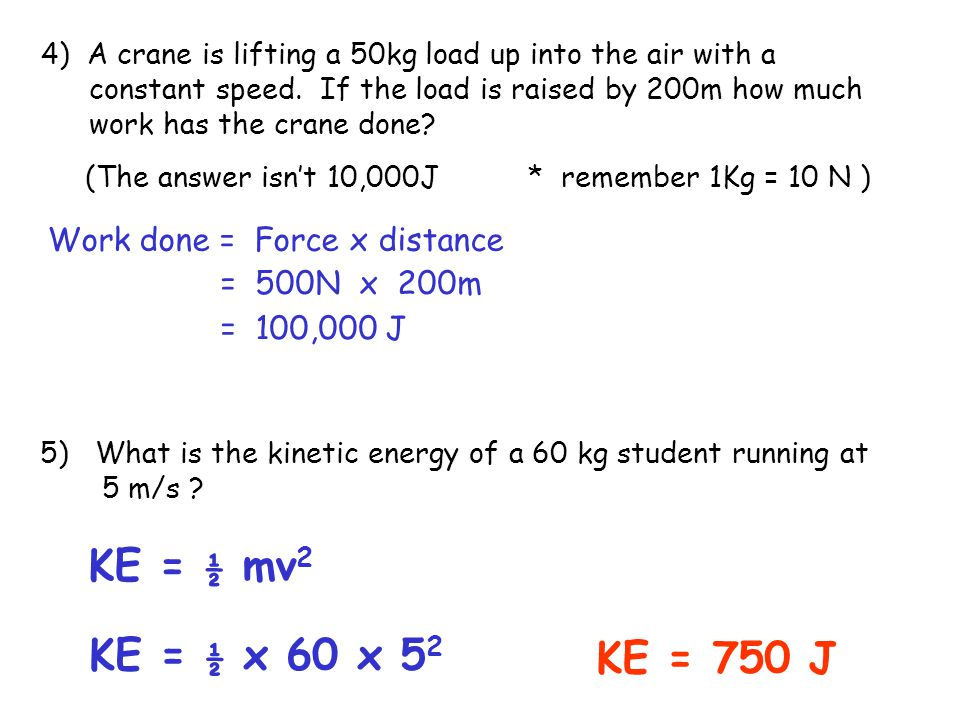 KE = ½ mv2 KE = ½ x 60 x 52 KE = 750 J Work done = Force x distance