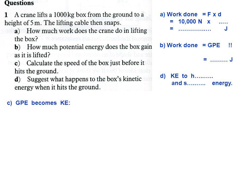 a) Work done = F x d = 10,000 N x ..… = …………..… J. b) Work done = GPE !!