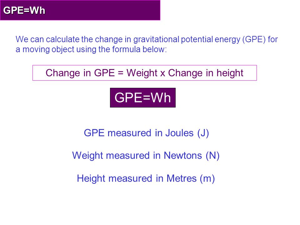 GPE=Wh GPE=Wh Change in GPE = Weight x Change in height