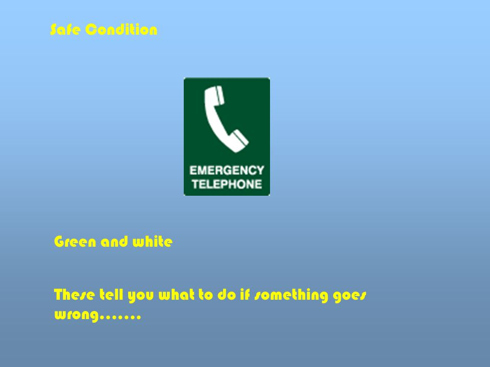 Safe Condition Green and white These tell you what to do if something goes wrong…….