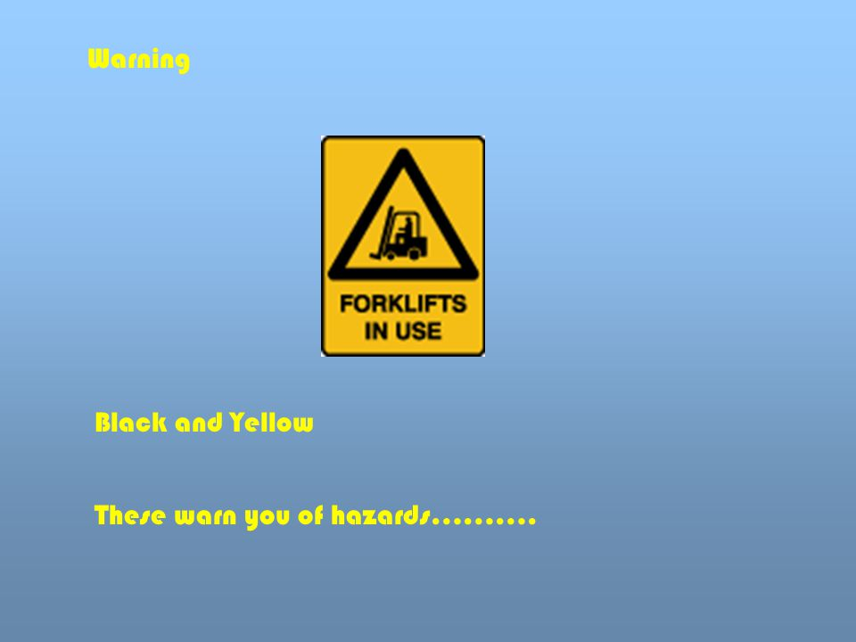 Warning Black and Yellow These warn you of hazards……….