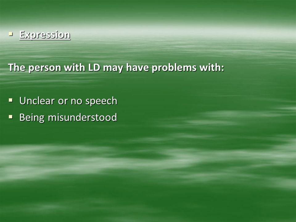 Expression The person with LD may have problems with: Unclear or no speech Being misunderstood