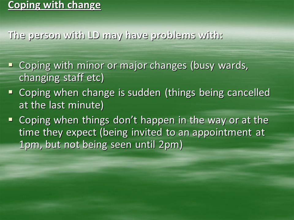 Coping with change The person with LD may have problems with: Coping with minor or major changes (busy wards, changing staff etc)