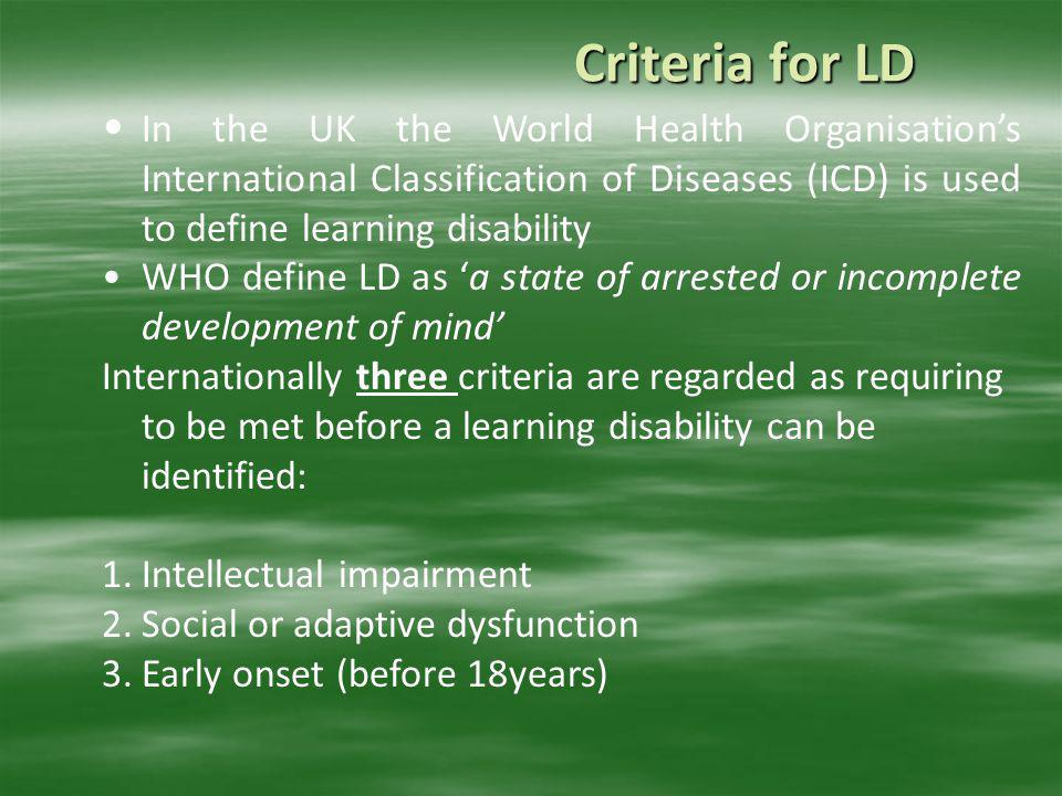 Criteria for LD In the UK the World Health Organisation's International Classification of Diseases (ICD) is used to define learning disability.