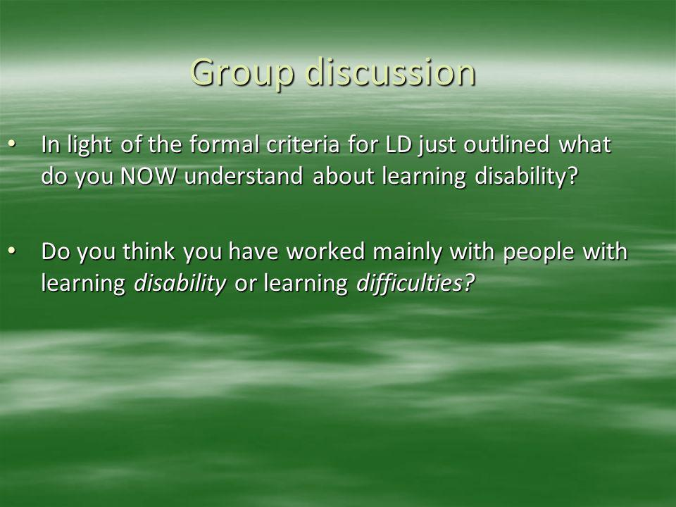 Group discussion In light of the formal criteria for LD just outlined what do you NOW understand about learning disability