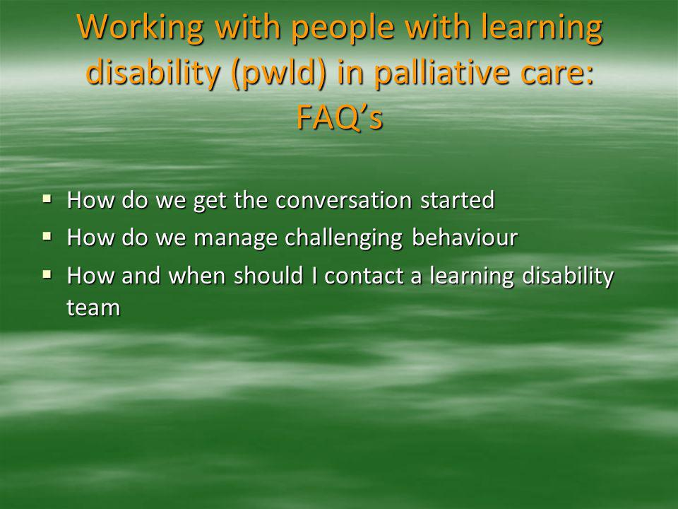 Working with people with learning disability (pwld) in palliative care: FAQ's