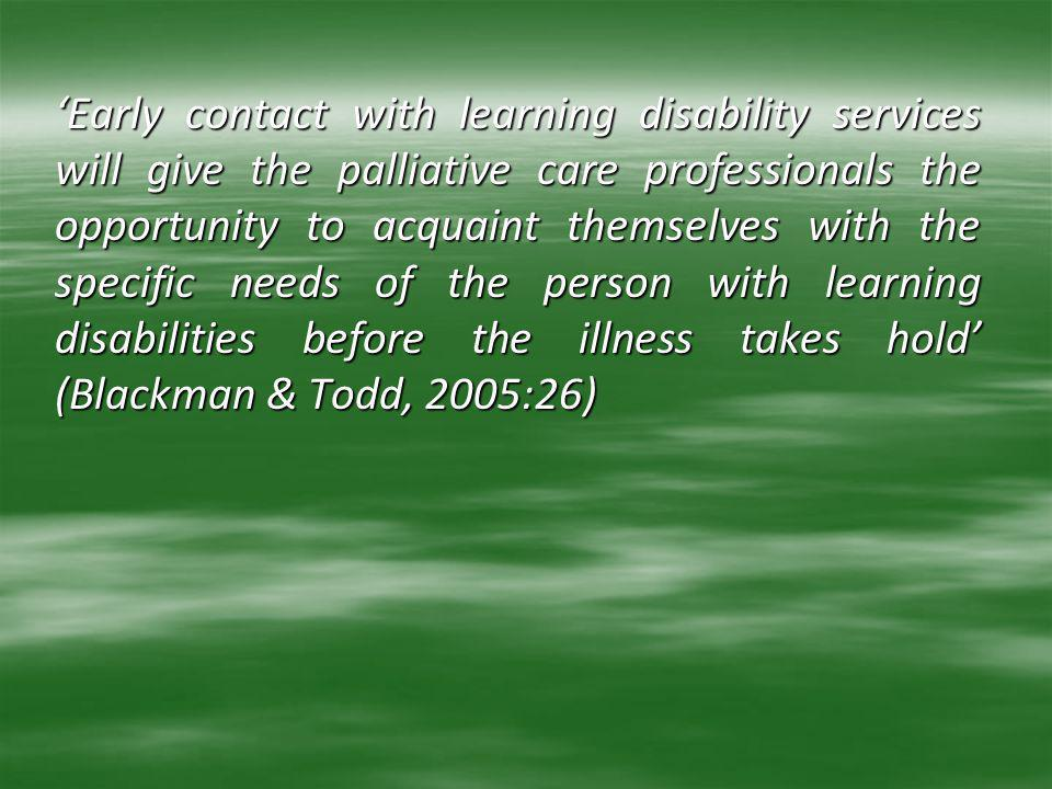 'Early contact with learning disability services will give the palliative care professionals the opportunity to acquaint themselves with the specific needs of the person with learning disabilities before the illness takes hold' (Blackman & Todd, 2005:26)