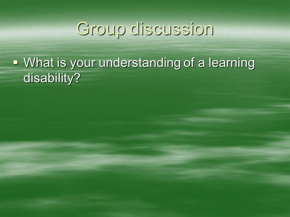 Group discussion What is your understanding of a learning disability