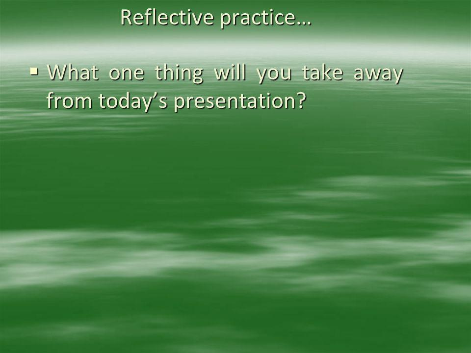 Reflective practice… What one thing will you take away from today's presentation