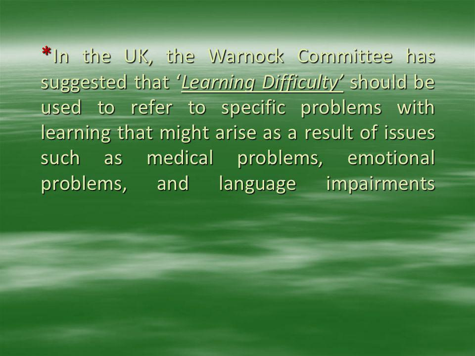 *In the UK, the Warnock Committee has suggested that 'Learning Difficulty' should be used to refer to specific problems with learning that might arise as a result of issues such as medical problems, emotional problems, and language impairments