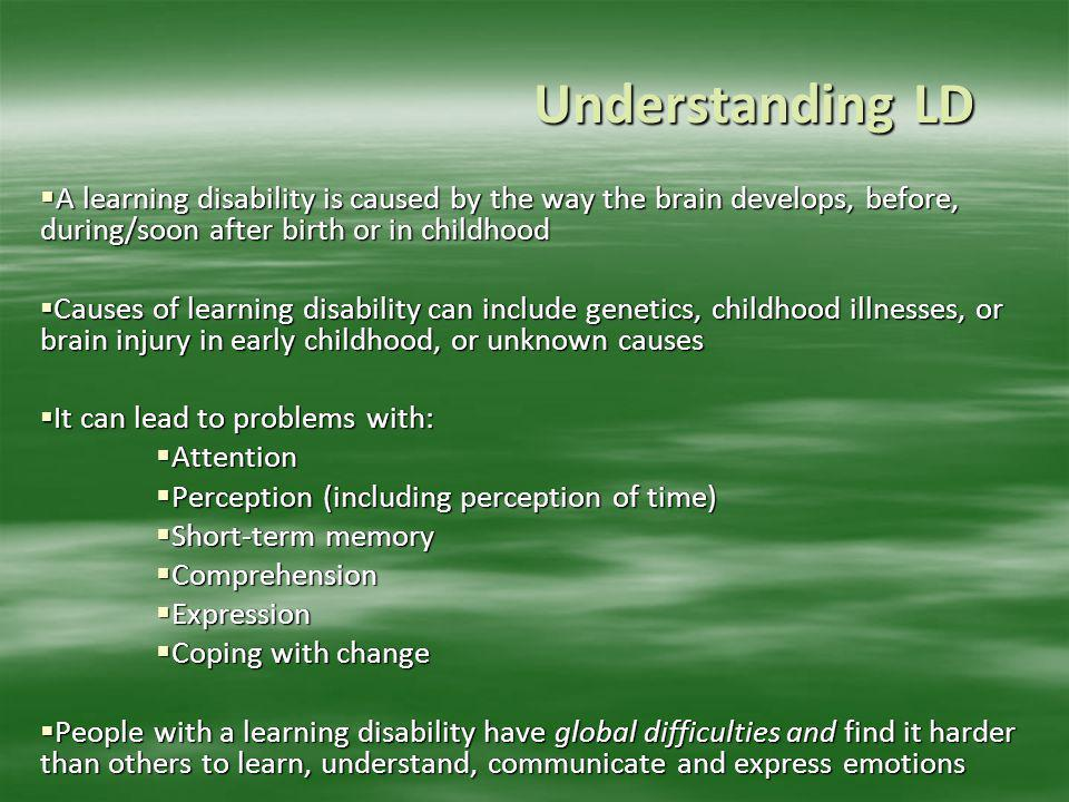 Understanding LD A learning disability is caused by the way the brain develops, before, during/soon after birth or in childhood.