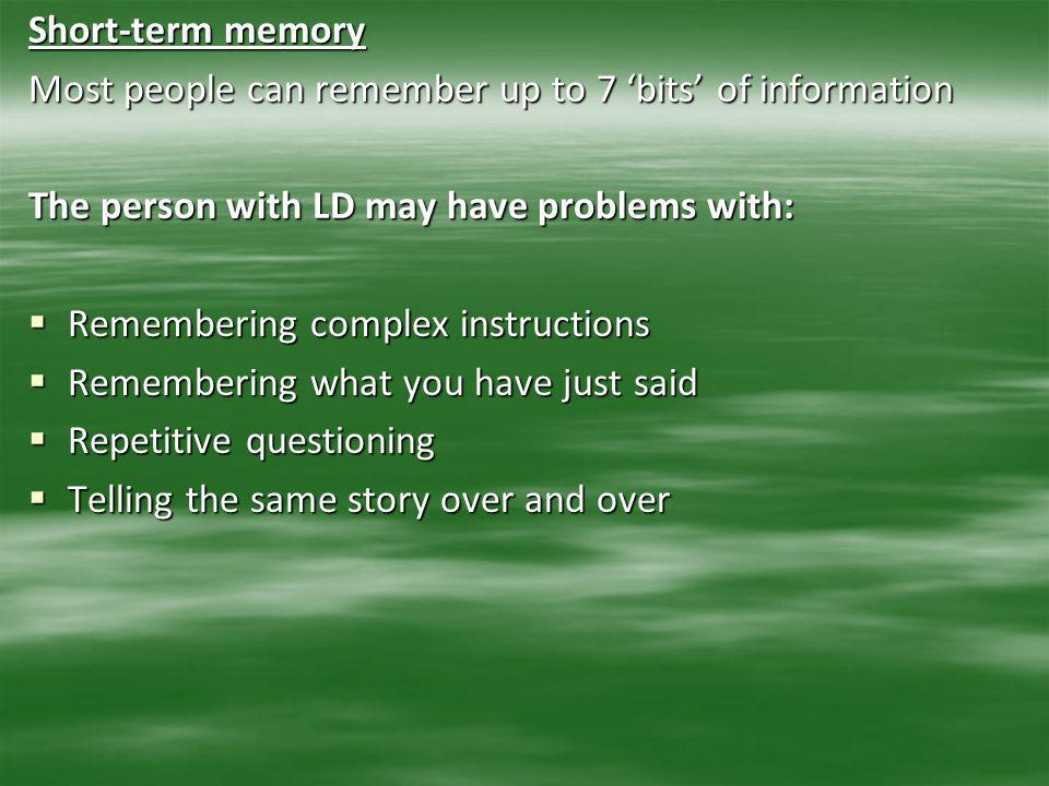 Short-term memory Most people can remember up to 7 'bits' of information. The person with LD may have problems with: