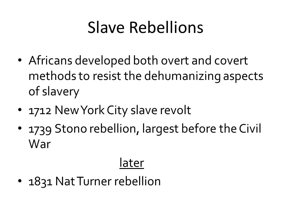 Slave Rebellions Africans developed both overt and covert methods to resist the dehumanizing aspects of slavery.