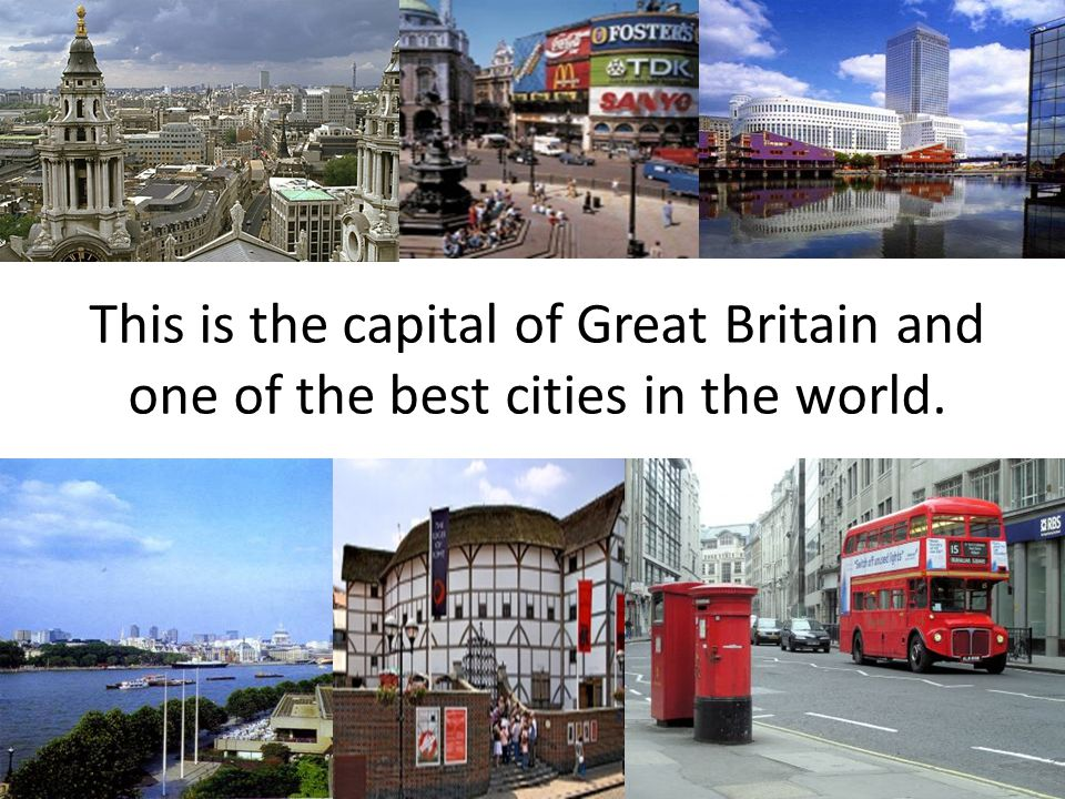 This is the capital of Great Britain and one of the best cities in the world.